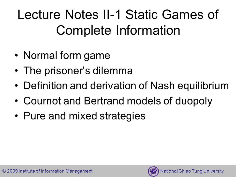 © 2009 Institute of Information Management National Chiao Tung University Examples of Nash Equilibrium 0,44,04,05,3 4,04,00,45,3 3,5 6,66,6 CRL T M B -1,-1-9,0 0,-9-6,-6 MumFink Mum Fink 2,12,10,0 1,21,2 Opera Fight OperaFight