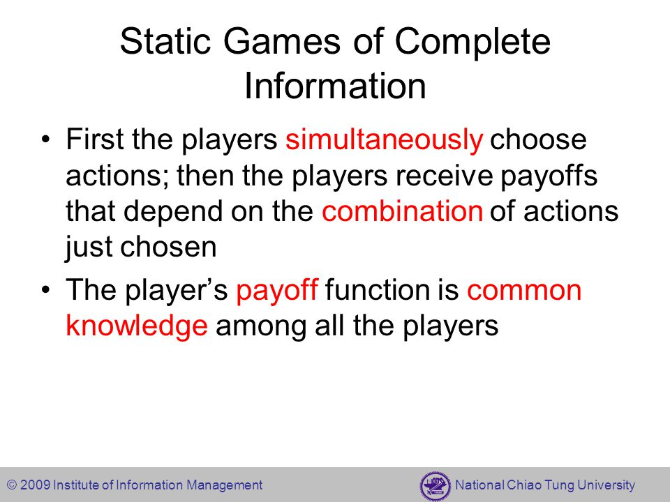 © 2009 Institute of Information Management National Chiao Tung University Static Games of Complete Information First the players simultaneously choose