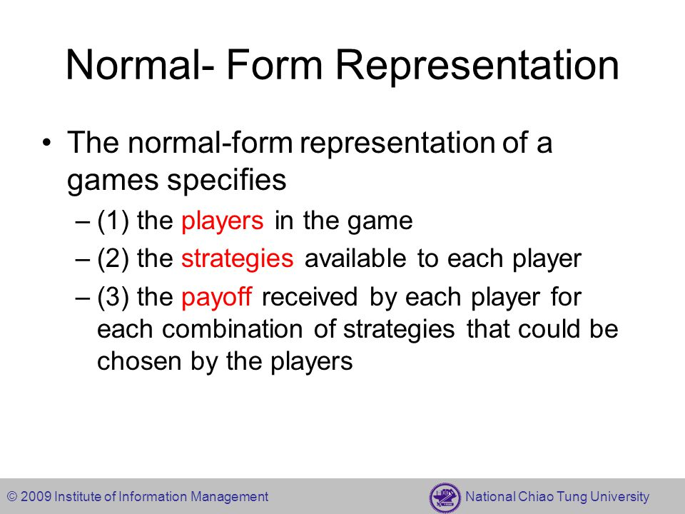 © 2009 Institute of Information Management National Chiao Tung University Game definition Denotation –n player game –Strategy space S i : the set of strategies available to player i – : s i is a member of the set of strategies S i –Player i's payoff function u i (s 1,….,s n ): the payoff to player i if players choose strategies (s 1,….,s n ) Definition –The normal-form representation of an n-player game specifies the players' strategy spaces S 1,….,S n and their playoff functions u 1,….,u n.