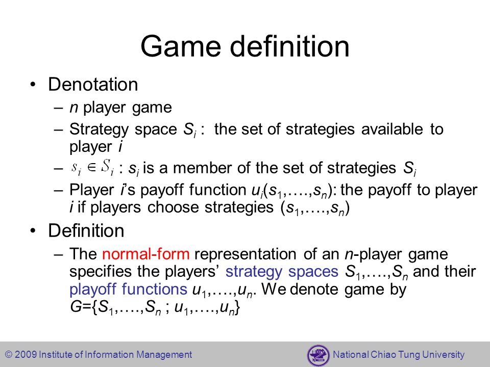 © 2009 Institute of Information Management National Chiao Tung University Example: The Prisoner's Dilemma -1,-1-9,0 0,-9-6,-6 Mum (silent) Fink (confess) Mum Fink Prisoner 2 Prisoner 1 Strategy sets S 1 =S 2 ={Mum, Fink } Payoff functions u 1 (Mum, Mum)= -1, u 1 (Mum, Fink)= -9, u 1 (Fink, Mum)=0, u 1 (Fink, Fink)= -6 u 2 (Mum, Mum)= -1, u 2 (Mum, Fink)=0, u 2 (Fink, Mum)= -9, u 2 (Fink, Fink)= -6