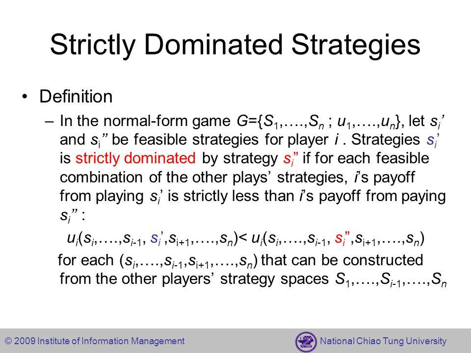 © 2009 Institute of Information Management National Chiao Tung University Iterated Elimination of Dominated Strategies 1,01,20,1 0,30,12,0 1,01,20,1 0,30,12,0 1,01,20,1 0,30,12,0 1,01,20,1 0,30,12,0 LMR U D Outcome =(U,M) LMR LMR LMR U D U D U D