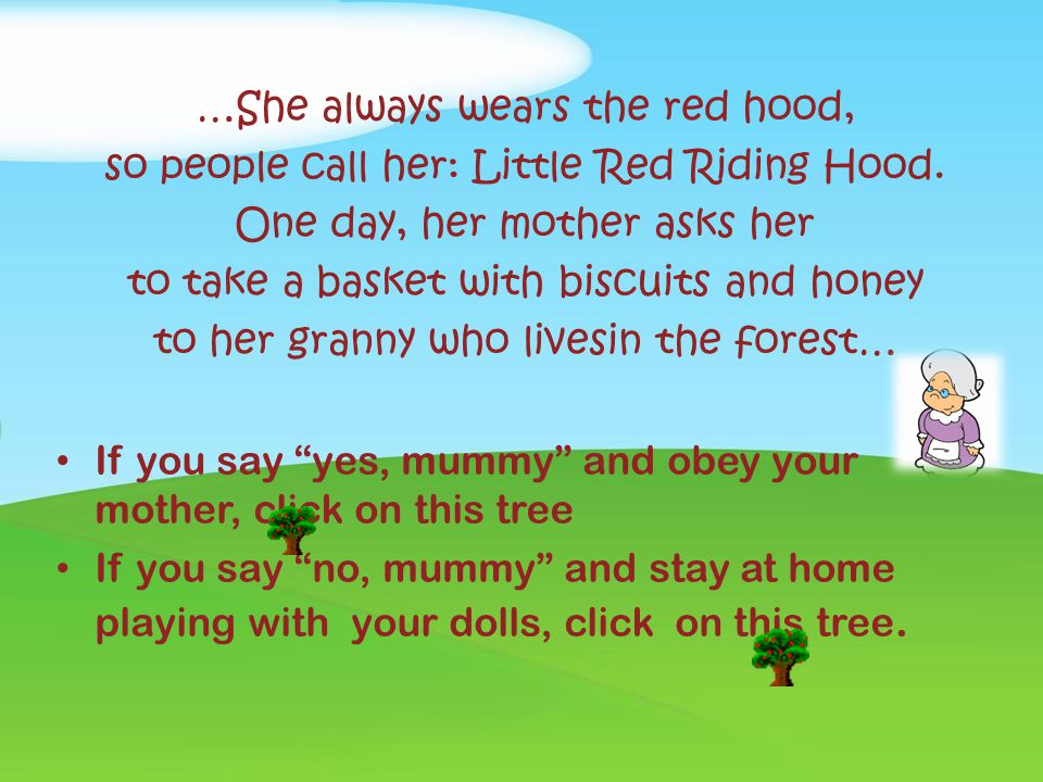 Once upon a time... There is a girl... her grandmother gives her a red riding hood... If you want to wear the red hood, click on this tree If you want