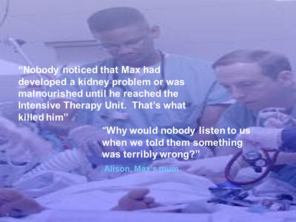 """Nobody noticed that Max had developed a kidney problem or was malnourished until he reached the Intensive Therapy Unit. That's what killed him"" "" Why"