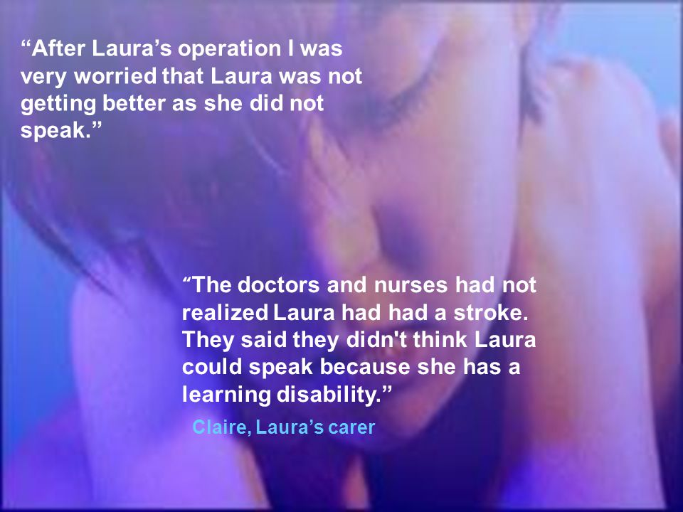 """After Laura's operation I was very worried that Laura was not getting better as she did not speak."" "" The doctors and nurses had not realized Laura h"