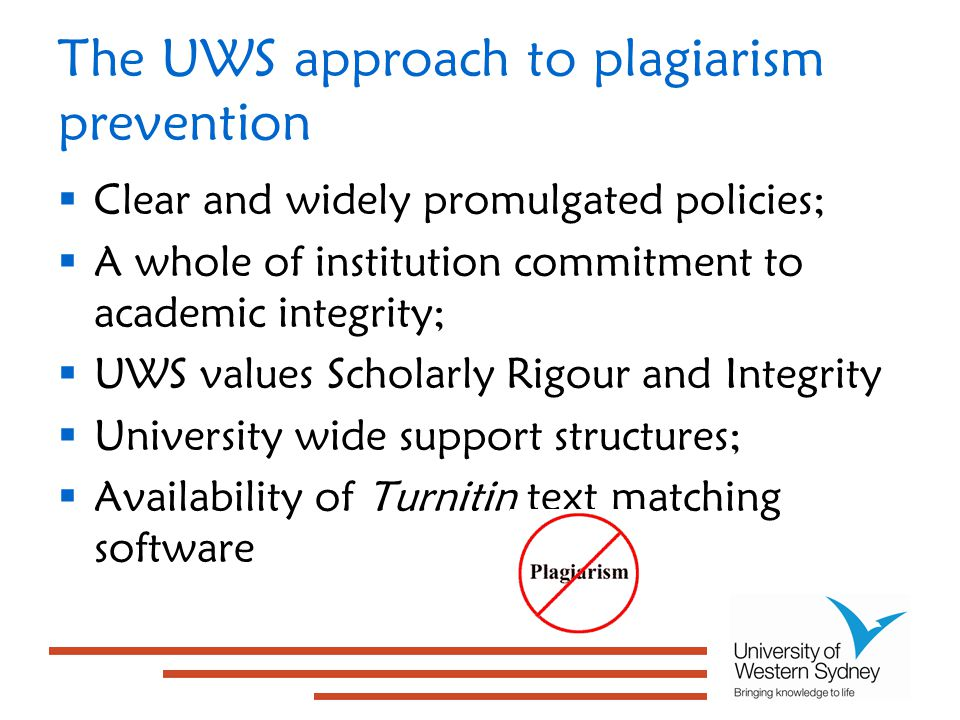 The UWS approach to plagiarism prevention  Clear and widely promulgated policies;  A whole of institution commitment to academic integrity;  UWS values Scholarly Rigour and Integrity  University wide support structures;  Availability of Turnitin text matching software