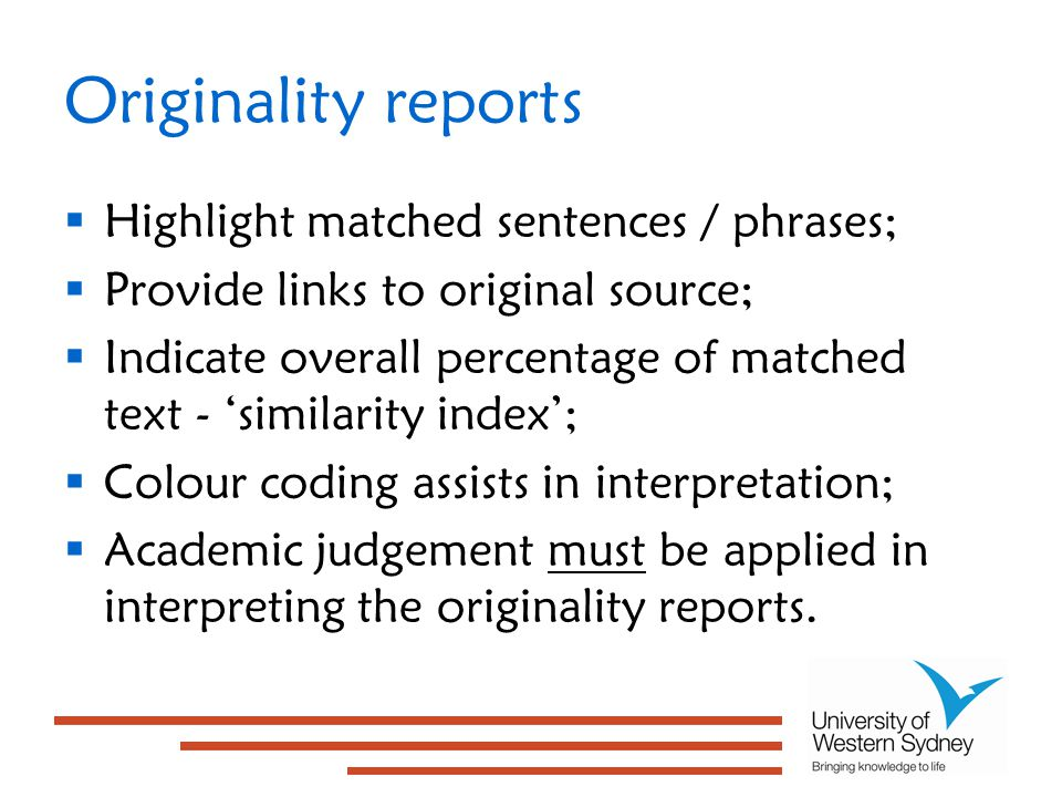 Originality reports  Highlight matched sentences / phrases;  Provide links to original source;  Indicate overall percentage of matched text - 'similarity index';  Colour coding assists in interpretation;  Academic judgement must be applied in interpreting the originality reports.