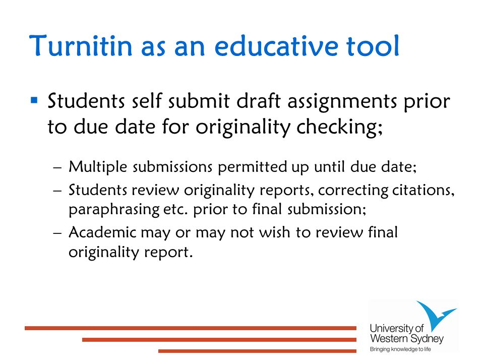 Turnitin as an educative tool  Students self submit draft assignments prior to due date for originality checking; –Multiple submissions permitted up until due date; –Students review originality reports, correcting citations, paraphrasing etc.