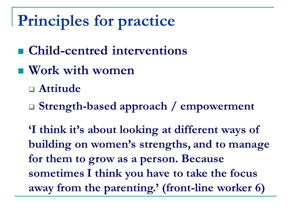 Principles for practice Child-centred interventions Work with women  Attitude  Strength-based approach / empowerment 'I think it's about looking at different ways of building on women's strengths, and to manage for them to grow as a person.
