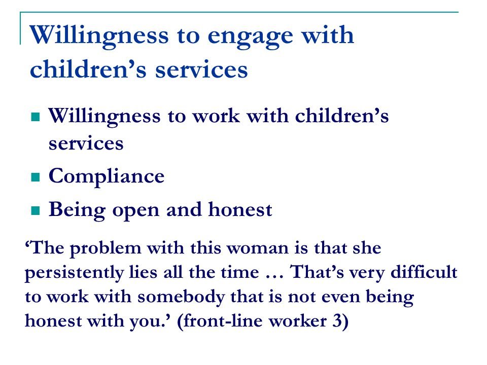 Willingness to engage with children's services Willingness to work with children's services Compliance Being open and honest 'The problem with this woman is that she persistently lies all the time … That's very difficult to work with somebody that is not even being honest with you.' (front-line worker 3)