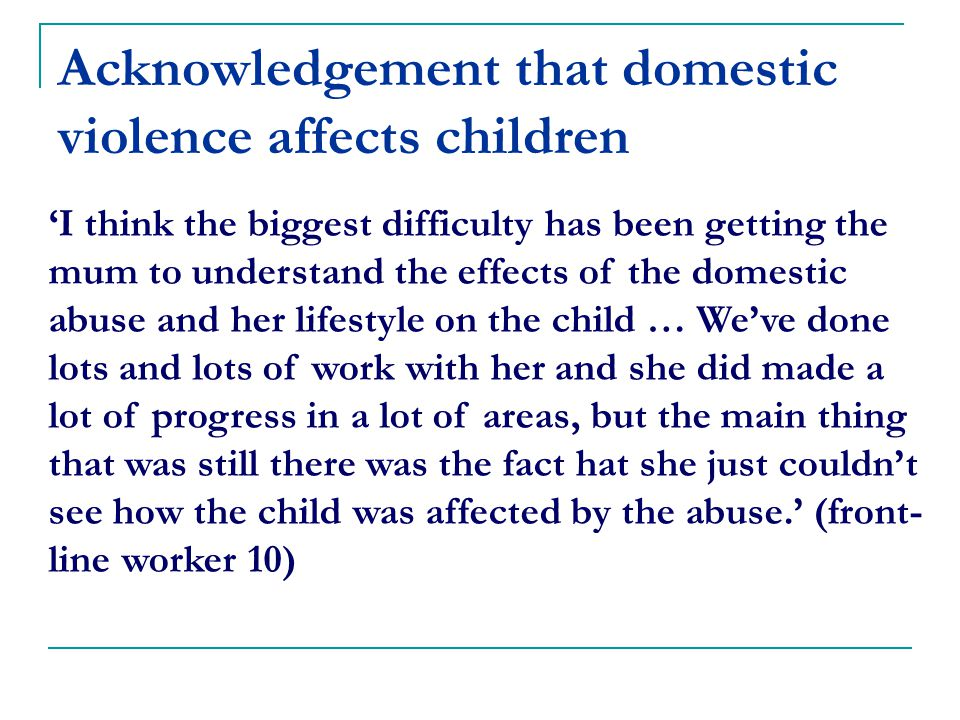 Acknowledgement that domestic violence affects children 'I think the biggest difficulty has been getting the mum to understand the effects of the domestic abuse and her lifestyle on the child … We've done lots and lots of work with her and she did made a lot of progress in a lot of areas, but the main thing that was still there was the fact hat she just couldn't see how the child was affected by the abuse.' (front- line worker 10)