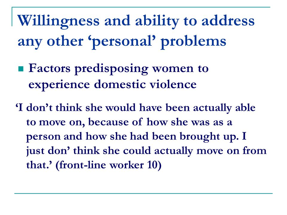 Willingness and ability to address any other 'personal' problems Factors predisposing women to experience domestic violence 'I don't think she would have been actually able to move on, because of how she was as a person and how she had been brought up.