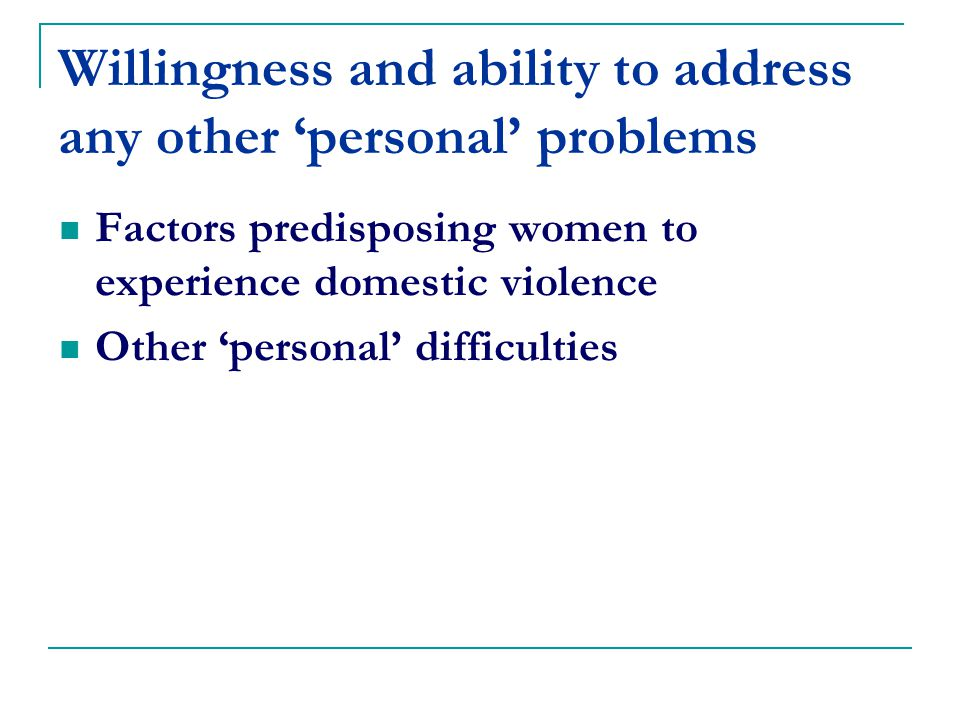 Willingness and ability to address any other 'personal' problems Factors predisposing women to experience domestic violence Other 'personal' difficulties