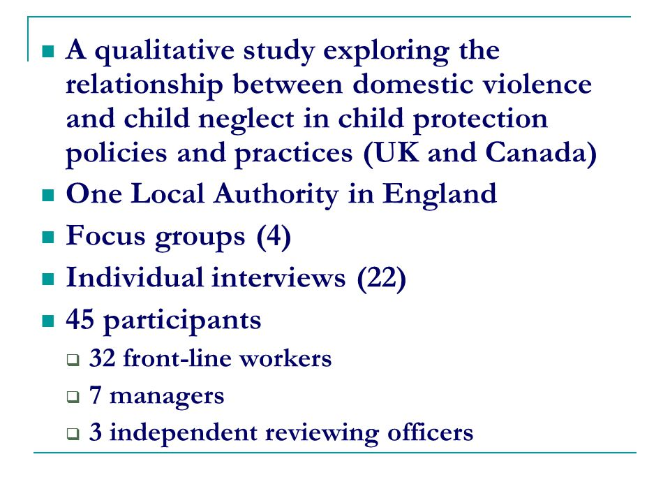 A qualitative study exploring the relationship between domestic violence and child neglect in child protection policies and practices (UK and Canada) One Local Authority in England Focus groups (4) Individual interviews (22) 45 participants  32 front-line workers  7 managers  3 independent reviewing officers