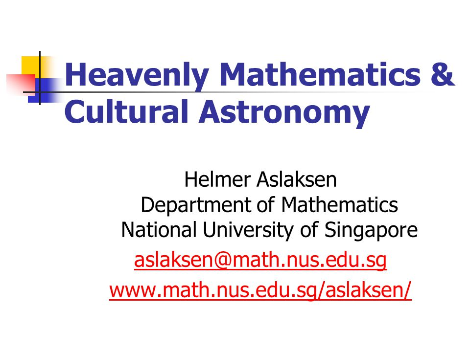 Heavenly Mathematics & Cultural Astronomy Helmer Aslaksen Department of Mathematics National University of Singapore aslaksen@math.nus.edu.sg www.math.nus.edu.sg/aslaksen/