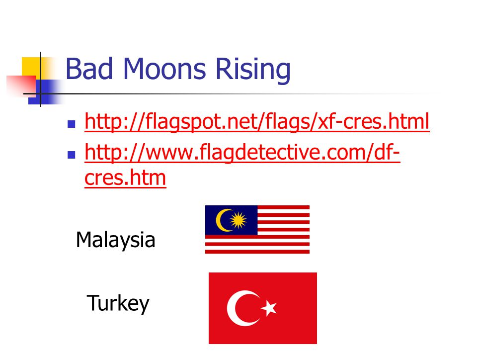 Bad Moons Rising http://flagspot.net/flags/xf-cres.html http://www.flagdetective.com/df- cres.htm http://www.flagdetective.com/df- cres.htm Malaysia T