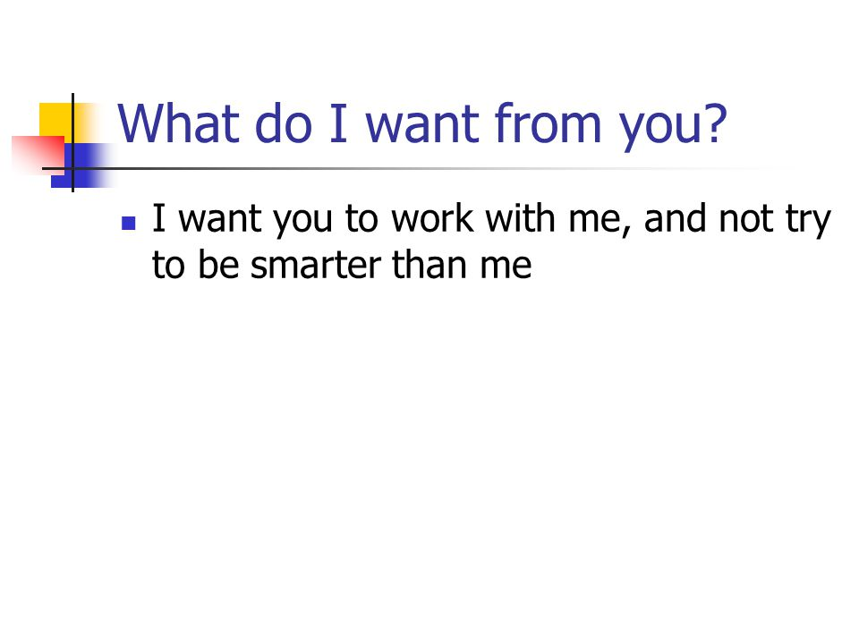 What do I want from you I want you to work with me, and not try to be smarter than me