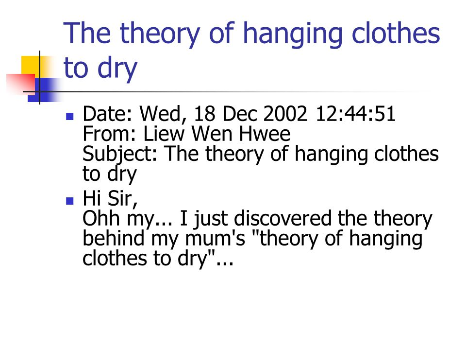 The theory of hanging clothes to dry Date: Wed, 18 Dec 2002 12:44:51 From: Liew Wen Hwee Subject: The theory of hanging clothes to dry Hi Sir, Ohh my...