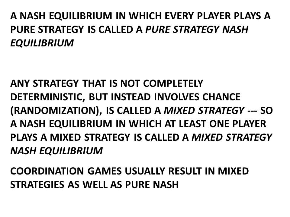 A NASH EQUILIBRIUM IN WHICH EVERY PLAYER PLAYS A PURE STRATEGY IS CALLED A PURE STRATEGY NASH EQUILIBRIUM ANY STRATEGY THAT IS NOT COMPLETELY DETERMINISTIC, BUT INSTEAD INVOLVES CHANCE (RANDOMIZATION), IS CALLED A MIXED STRATEGY --- SO A NASH EQUILIBRIUM IN WHICH AT LEAST ONE PLAYER PLAYS A MIXED STRATEGY IS CALLED A MIXED STRATEGY NASH EQUILIBRIUM COORDINATION GAMES USUALLY RESULT IN MIXED STRATEGIES AS WELL AS PURE NASH