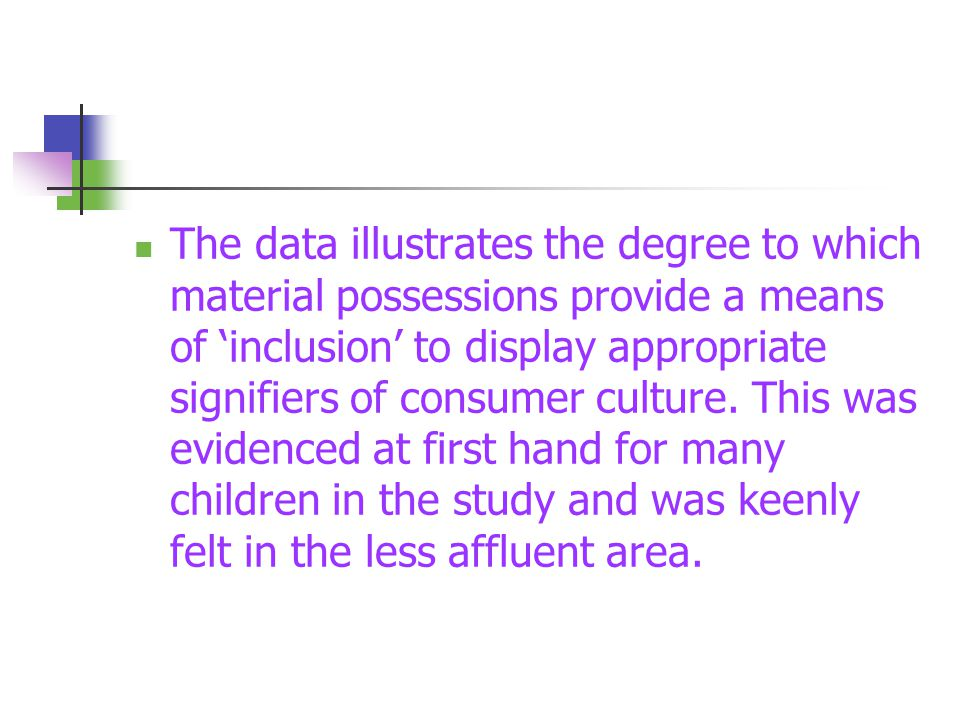 The data illustrates the degree to which material possessions provide a means of 'inclusion' to display appropriate signifiers of consumer culture. Th