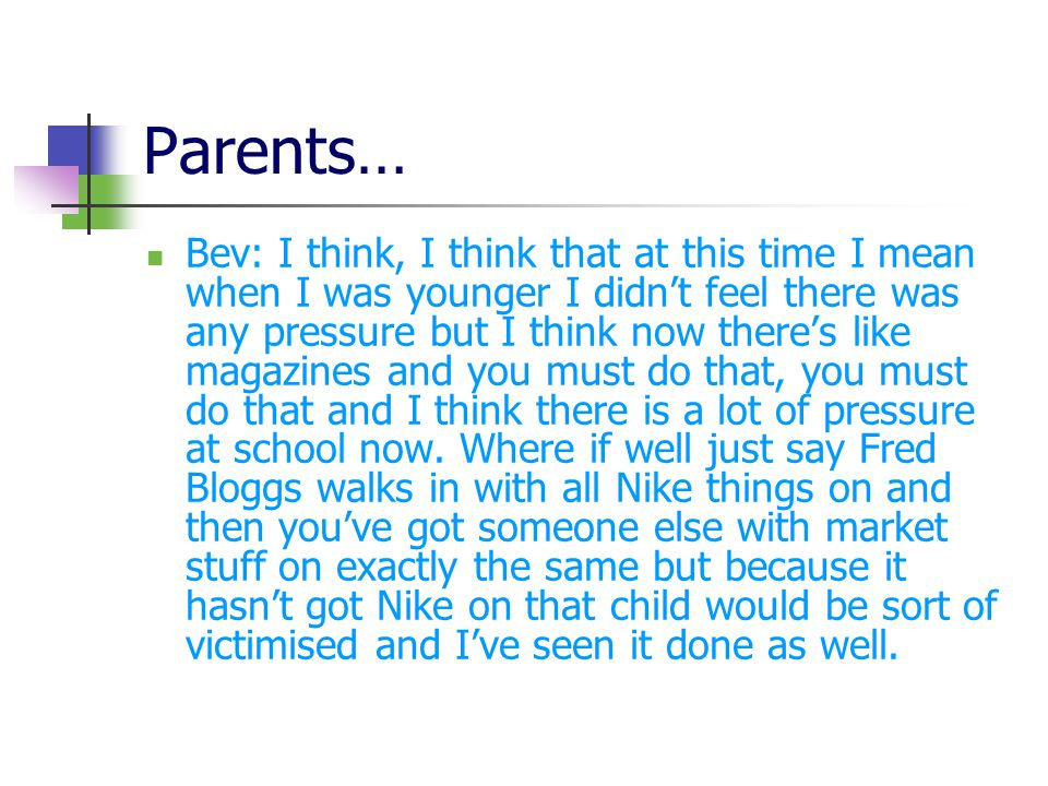 Parents… Bev: I think, I think that at this time I mean when I was younger I didn't feel there was any pressure but I think now there's like magazines