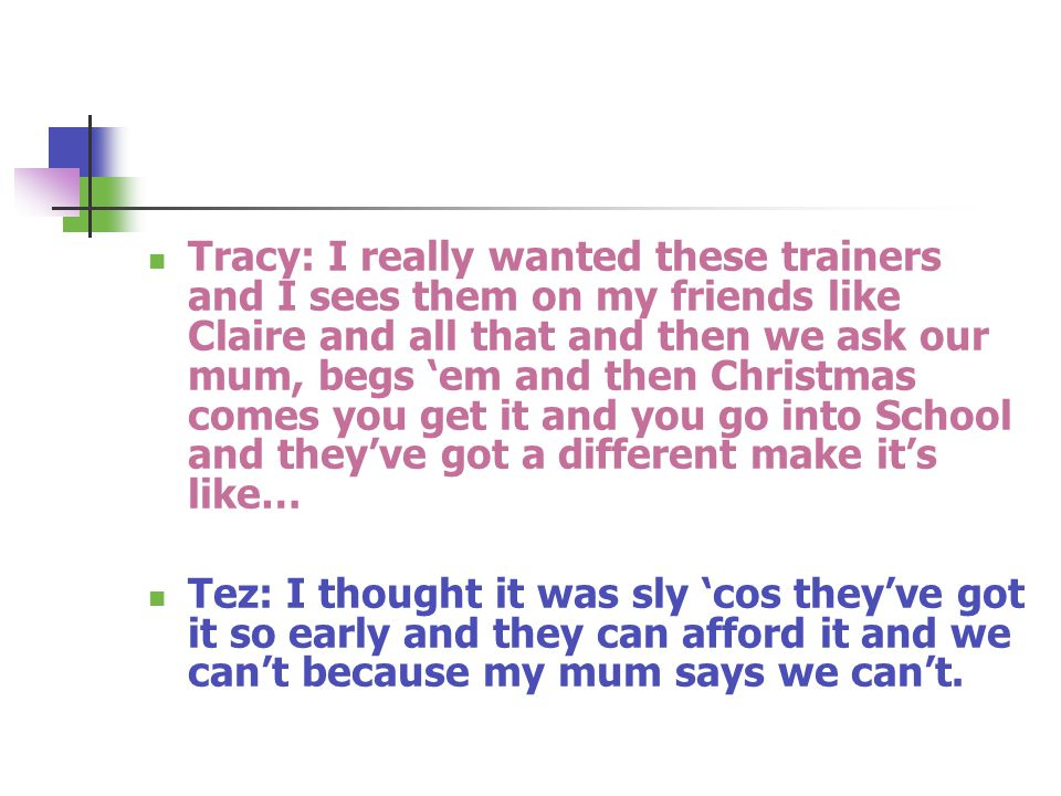 Tracy: I really wanted these trainers and I sees them on my friends like Claire and all that and then we ask our mum, begs 'em and then Christmas comes you get it and you go into School and they've got a different make it's like… Tez: I thought it was sly 'cos they've got it so early and they can afford it and we can't because my mum says we can't.