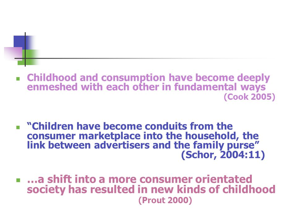"""Childhood and consumption have become deeply enmeshed with each other in fundamental ways (Cook 2005) """"Children have become conduits from the consumer"""