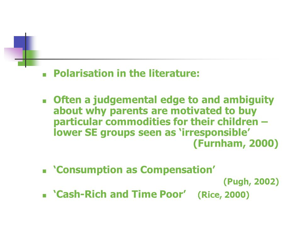 Polarisation in the literature: Often a judgemental edge to and ambiguity about why parents are motivated to buy particular commodities for their children – lower SE groups seen as 'irresponsible' (Furnham, 2000) 'Consumption as Compensation' (Pugh, 2002) 'Cash-Rich and Time Poor' (Rice, 2000)