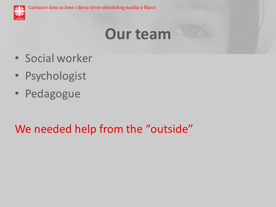 Our team Social worker Psychologist Pedagogue We needed help from the outside
