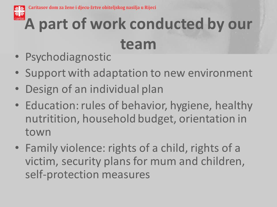 A part of work conducted by our team Psychodiagnostic Support with adaptation to new environment Design of an individual plan Education: rules of behavior, hygiene, healthy nutritition, household budget, orientation in town Family violence: rights of a child, rights of a victim, security plans for mum and children, self-protection measures