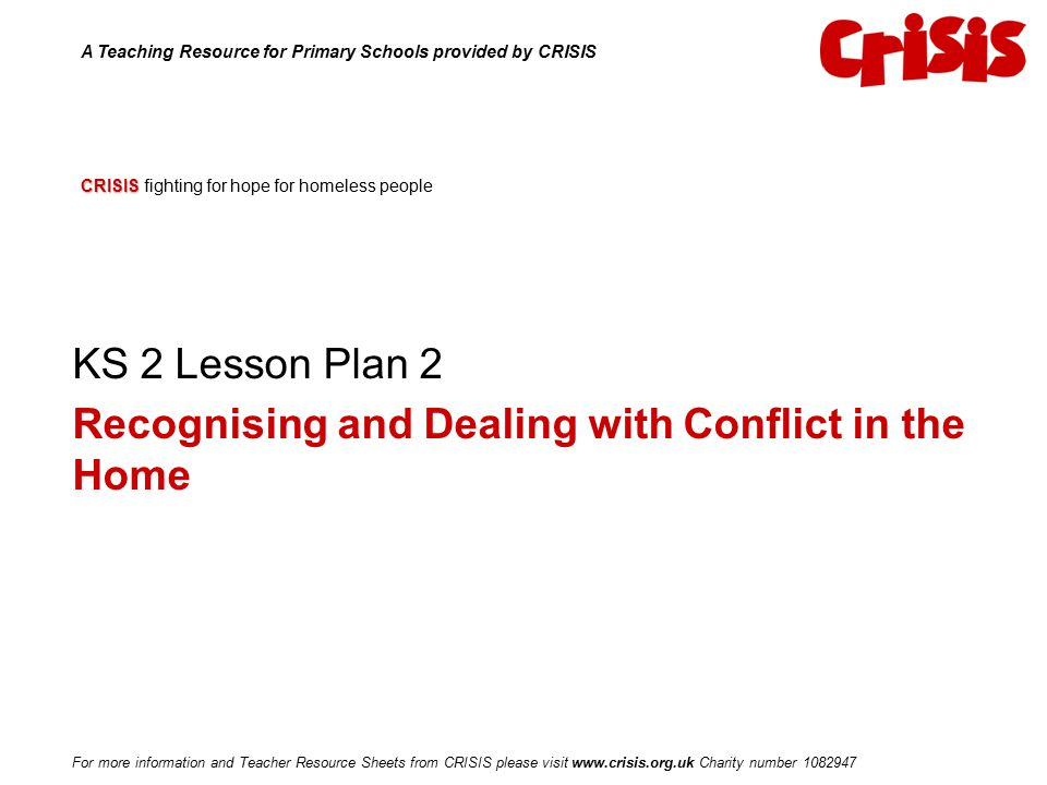CRISIS CRISIS fighting for hope for homeless people KS 2 Lesson Plan 2 Recognising and Dealing with Conflict in the Home A Teaching Resource for Prima