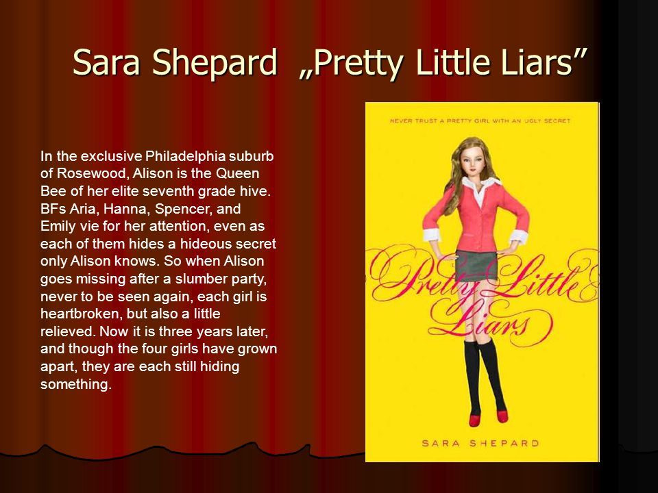 """Sara Shepard """"Pretty Little Liars"""" In the exclusive Philadelphia suburb of Rosewood, Alison is the Queen Bee of her elite seventh grade hive. BFs Aria"""