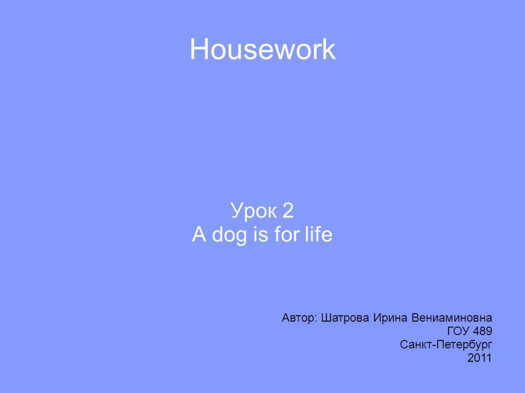Housework Урок 2 A dog is for life Автор: Шатрова Ирина Вениаминовна ГОУ 489 Санкт-Петербург 2011