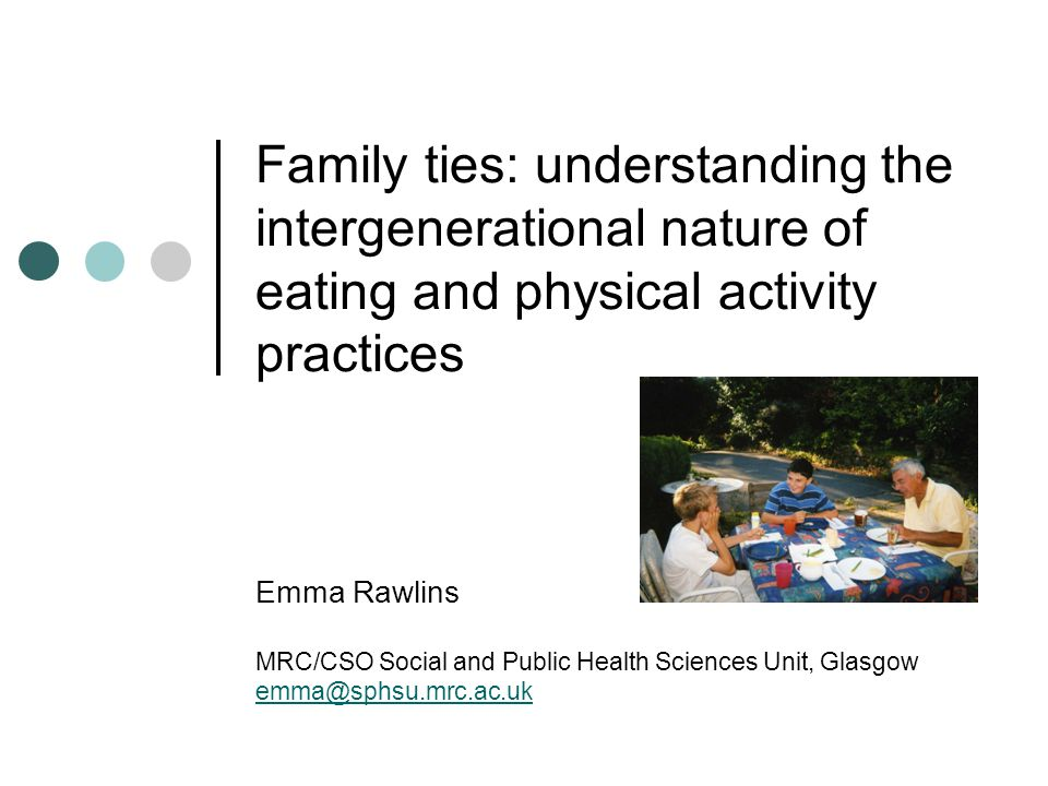 Family ties: understanding the intergenerational nature of eating and physical activity practices Emma Rawlins MRC/CSO Social and Public Health Sciences Unit, Glasgow emma@sphsu.mrc.ac.uk