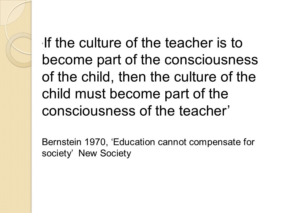 ' If the culture of the teacher is to become part of the consciousness of the child, then the culture of the child must become part of the consciousness of the teacher' Bernstein 1970, 'Education cannot compensate for society' New Society
