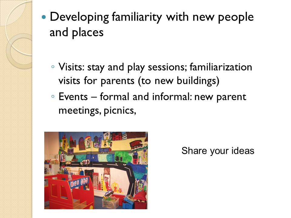 Developing familiarity with new people and places ◦ Visits: stay and play sessions; familiarization visits for parents (to new buildings) ◦ Events – formal and informal: new parent meetings, picnics, Share your ideas