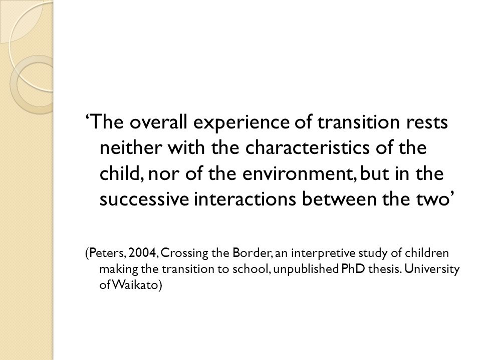 'The overall experience of transition rests neither with the characteristics of the child, nor of the environment, but in the successive interactions between the two' (Peters, 2004, Crossing the Border, an interpretive study of children making the transition to school, unpublished PhD thesis.