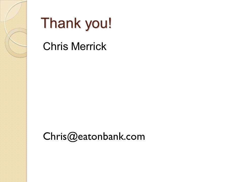 Thank you! Chris Merrick Chris@eatonbank.com