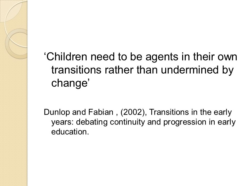 'Children need to be agents in their own transitions rather than undermined by change' Dunlop and Fabian, (2002), Transitions in the early years: debating continuity and progression in early education.