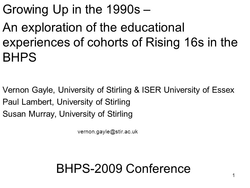 1 Growing Up in the 1990s – An exploration of the educational experiences of cohorts of Rising 16s in the BHPS Vernon Gayle, University of Stirling & ISER University of Essex Paul Lambert, University of Stirling Susan Murray, University of Stirling vernon.gayle@stir.ac.uk BHPS-2009 Conference