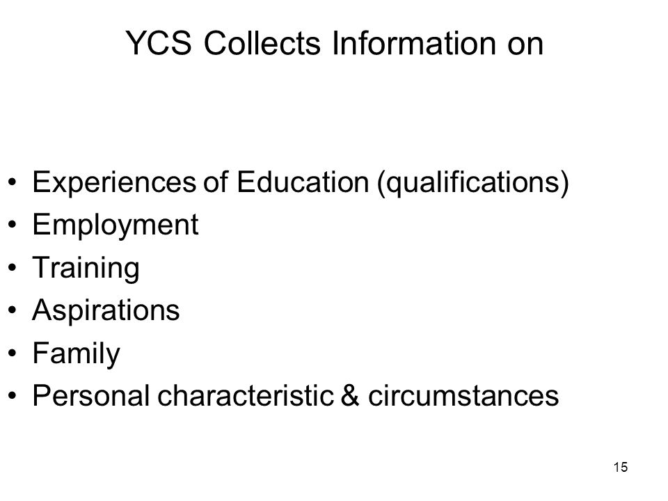 15 YCS Collects Information on Experiences of Education (qualifications) Employment Training Aspirations Family Personal characteristic & circumstances