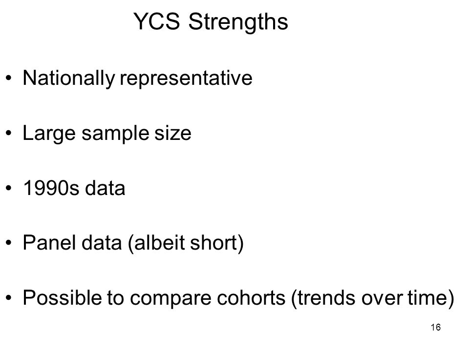 16 YCS Strengths Nationally representative Large sample size 1990s data Panel data (albeit short) Possible to compare cohorts (trends over time)