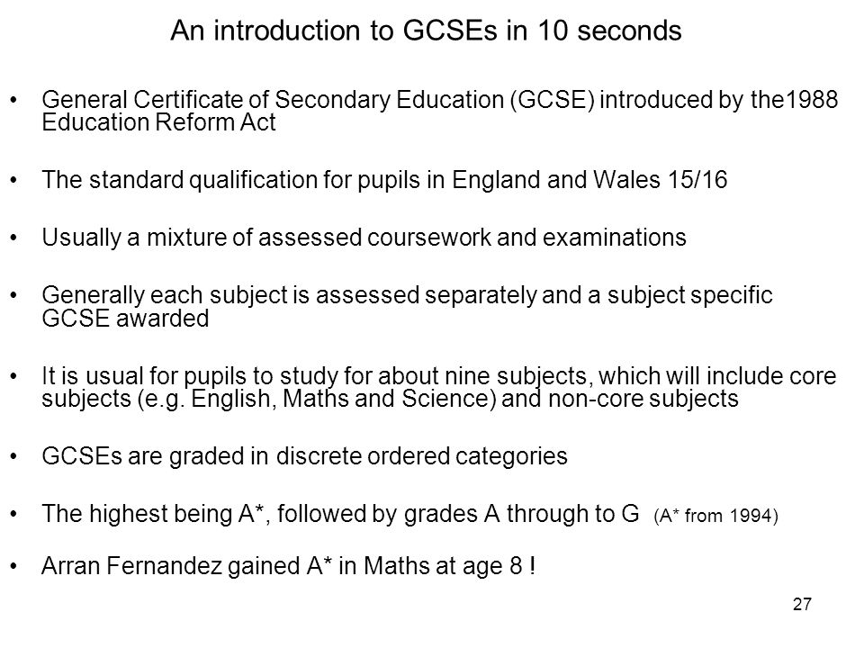 27 General Certificate of Secondary Education (GCSE) introduced by the1988 Education Reform Act The standard qualification for pupils in England and Wales 15/16 Usually a mixture of assessed coursework and examinations Generally each subject is assessed separately and a subject specific GCSE awarded It is usual for pupils to study for about nine subjects, which will include core subjects (e.g.