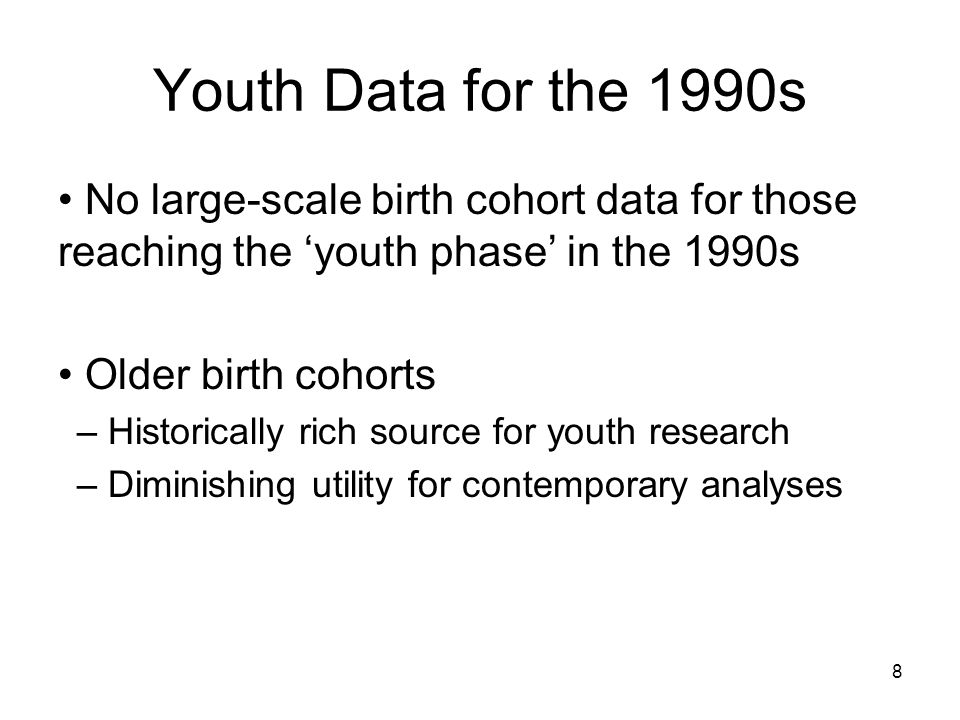 8 Youth Data for the 1990s No large-scale birth cohort data for those reaching the 'youth phase' in the 1990s Older birth cohorts – Historically rich source for youth research – Diminishing utility for contemporary analyses