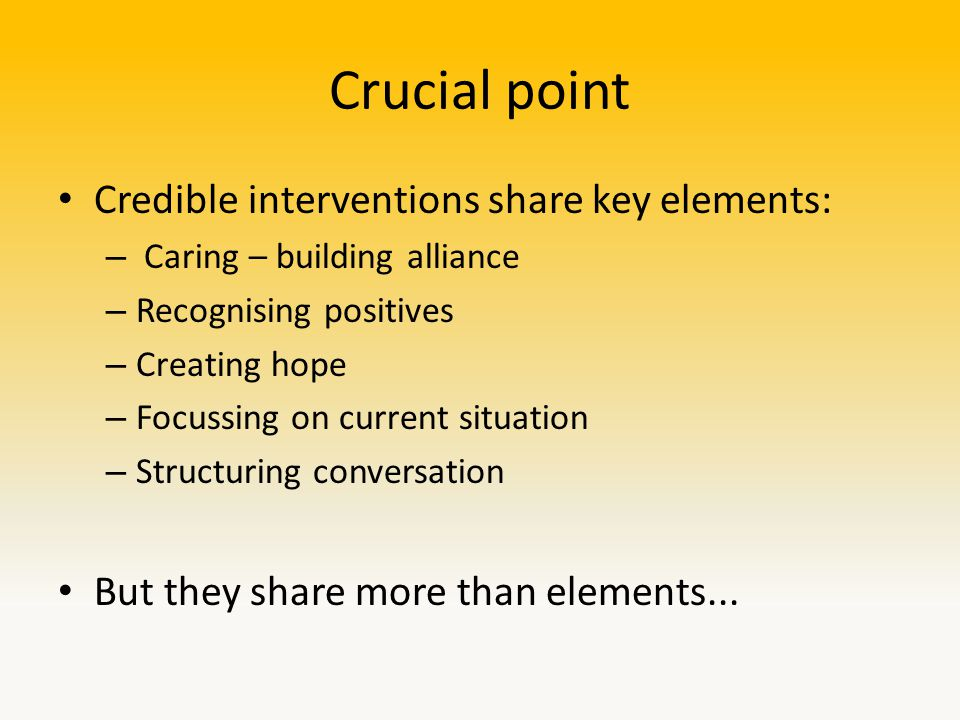 Crucial point Credible interventions share key elements: – Caring – building alliance – Recognising positives – Creating hope – Focussing on current situation – Structuring conversation But they share more than elements...