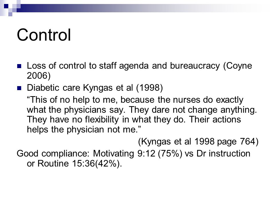 Control Loss of control to staff agenda and bureaucracy (Coyne 2006) Diabetic care Kyngas et al (1998) This of no help to me, because the nurses do exactly what the physicians say.
