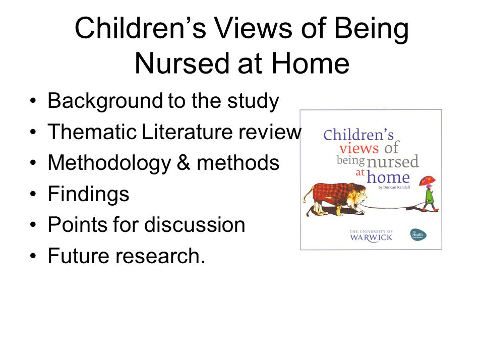 Children's Views of Being Nursed at Home Background to the study Thematic Literature review Methodology & methods Findings Points for discussion Future research.