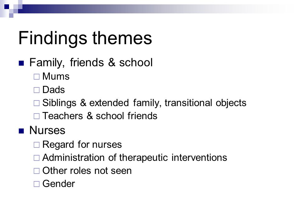 Findings themes Family, friends & school  Mums  Dads  Siblings & extended family, transitional objects  Teachers & school friends Nurses  Regard for nurses  Administration of therapeutic interventions  Other roles not seen  Gender