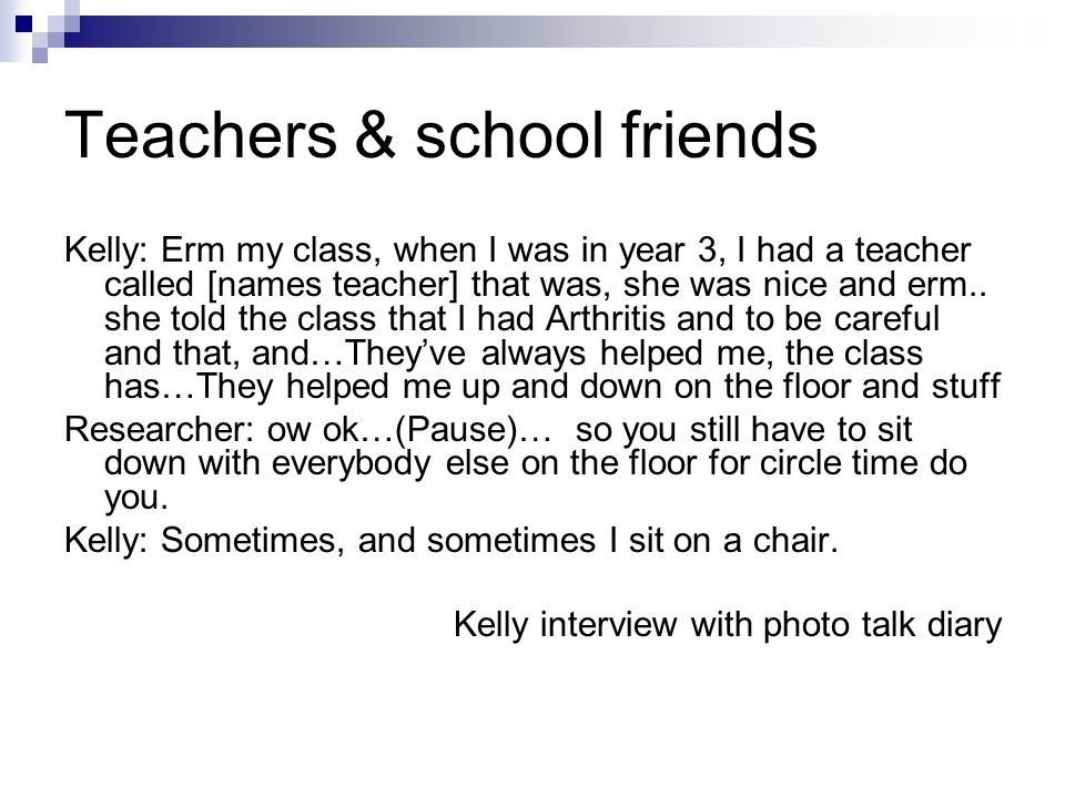 Teachers & school friends Kelly: Erm my class, when I was in year 3, I had a teacher called [names teacher] that was, she was nice and erm..