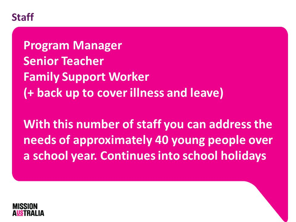 Staff Program Manager Senior Teacher Family Support Worker (+ back up to cover illness and leave) With this number of staff you can address the needs of approximately 40 young people over a school year.