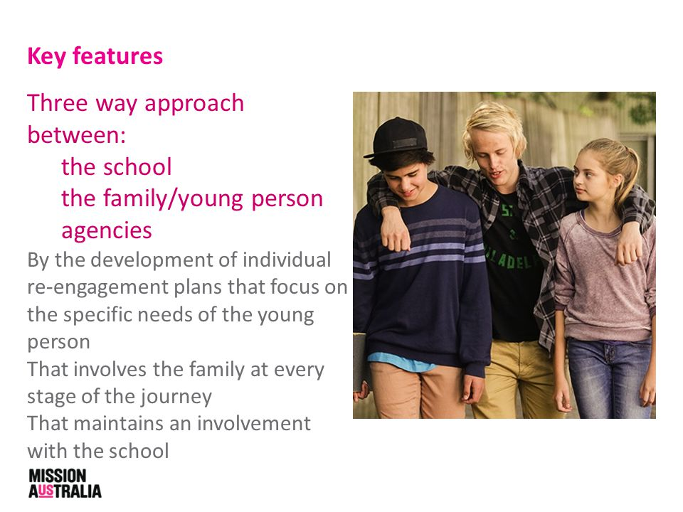 Key features Three way approach between: the school the family/young person agencies By the development of individual re-engagement plans that focus on the specific needs of the young person That involves the family at every stage of the journey That maintains an involvement with the school